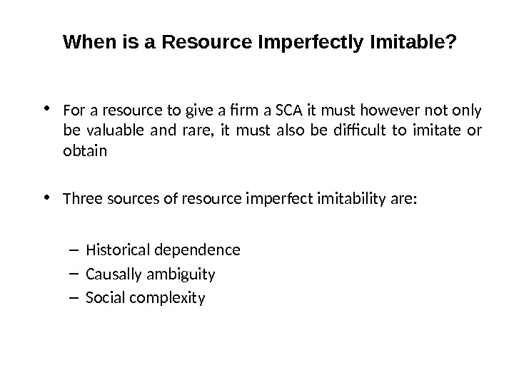 When is a Resource Imperfectly Imitable?  • For a resource to give a firm a