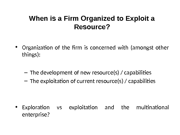 When is a Firm Organized to Exploit a Resource?  • Organization of the firm is