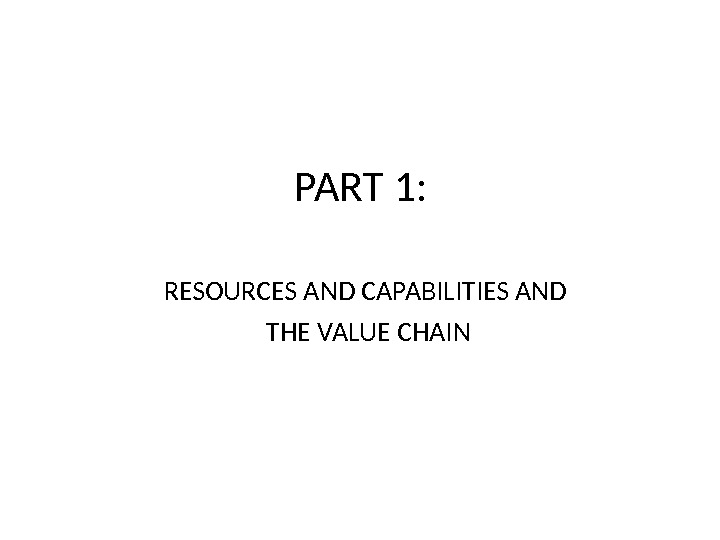 PART 1: RESOURCES AND CAPABILITIES AND THE VALUE CHAIN