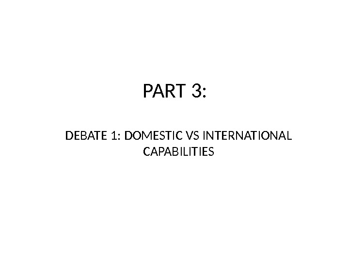 PART 3: DEBATE 1: DOMESTIC VS INTERNATIONAL CAPABILITIES