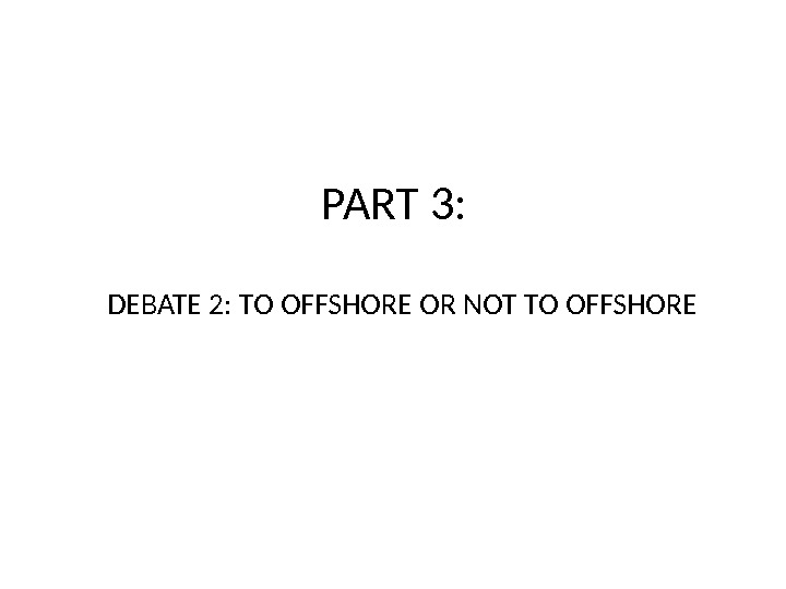 PART 3: DEBATE 2: TO OFFSHORE OR NOT TO OFFSHORE