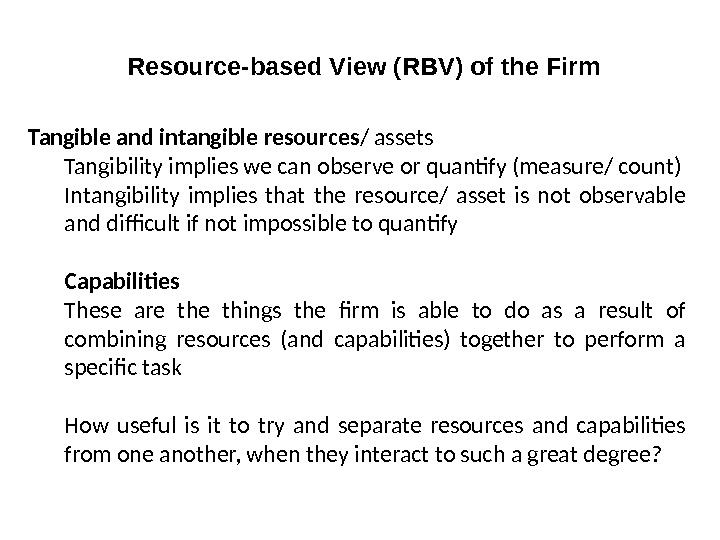 Resource-based View (RBV) of the Firm Tangible and intangible resources / assets Tangibility implies we can