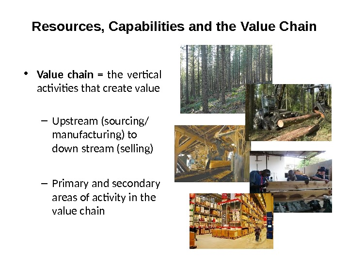 Resources, Capabilities and the Value Chain • Value chain  = the vertical activities that create