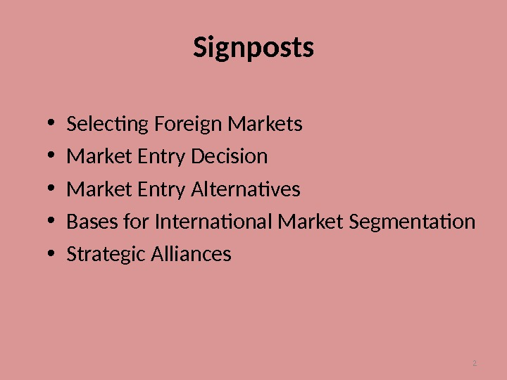 2 Signposts • Selecting Foreign Markets • Market Entry Decision • Market Entry Alternatives • Bases
