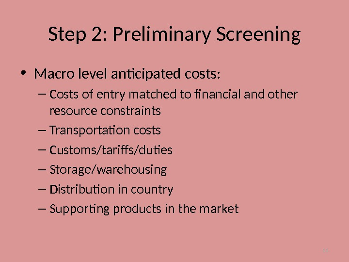 11 Step 2: Preliminary Screening • Macro level anticipated costs: – Costs of entry matched to