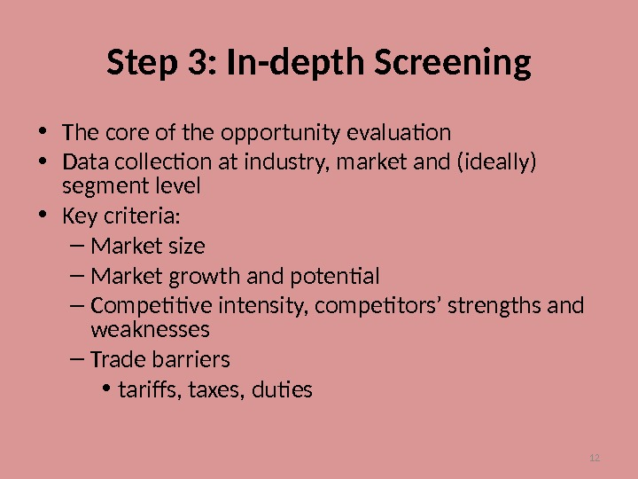 12 Step 3: In-depth Screening • The core of the opportunity evaluation • Data collection at