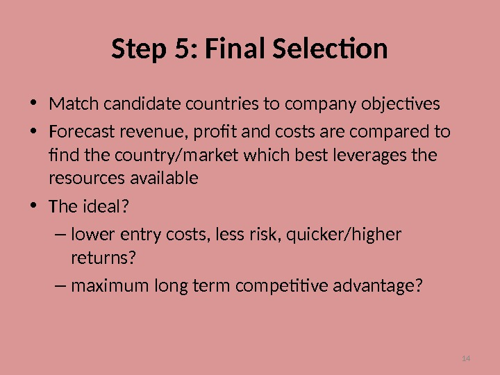 14 Step 5: Final Selection • Match candidate countries to company objectives • Forecast revenue, profit
