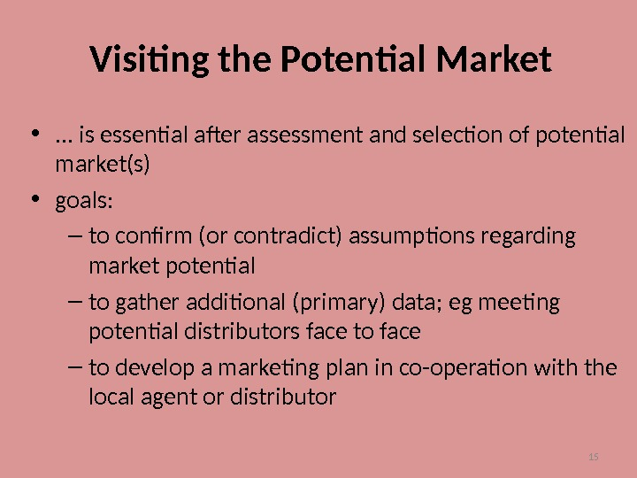 15 Visiting the Potential Market • . . . is essential after assessment and selection of