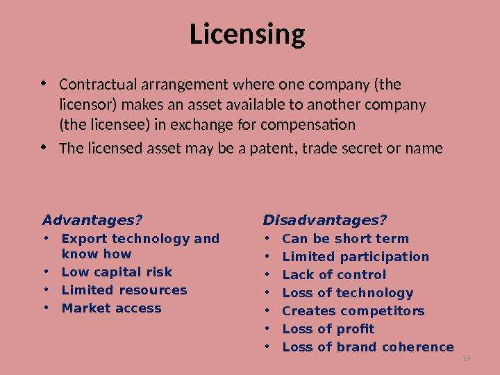 19 Licensing • Contractual arrangement where one company (the licensor) makes an asset available to another
