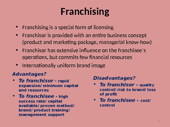 20 Franchising • Franchising is a special form of licensing • Franchisor is provided with an