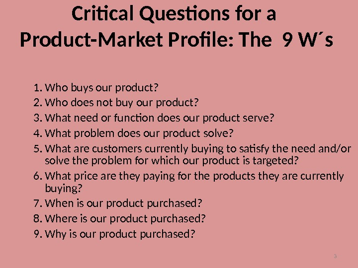 3 Critical Questions for a Product-Market Profile: The 9 W´s 1. Who buys our product? 2.