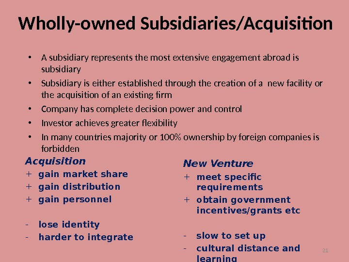 21 Wholly-owned Subsidiaries/Acquisition • A subsidiary represents the most extensive engagement abroad is subsidiary • Subsidiary
