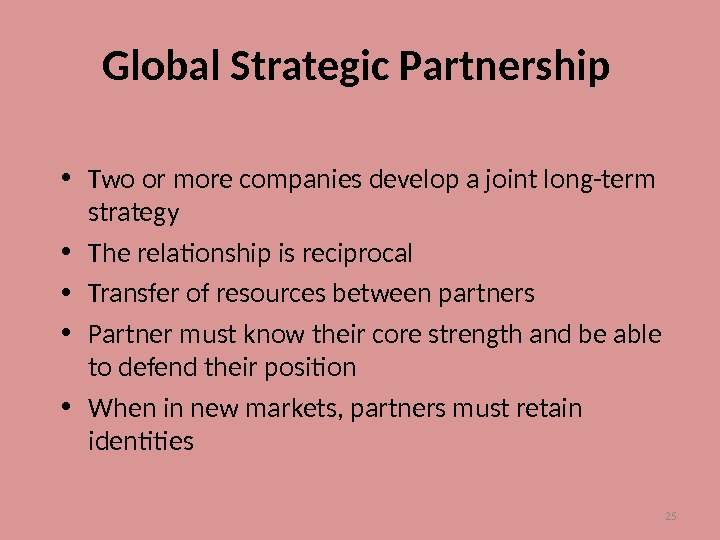 25 Global Strategic Partnership • Two or more companies develop a joint long-term strategy • The