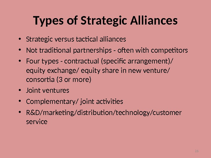 26 Types of Strategic Alliances • Strategic versus tactical alliances • Not traditional partnerships - often