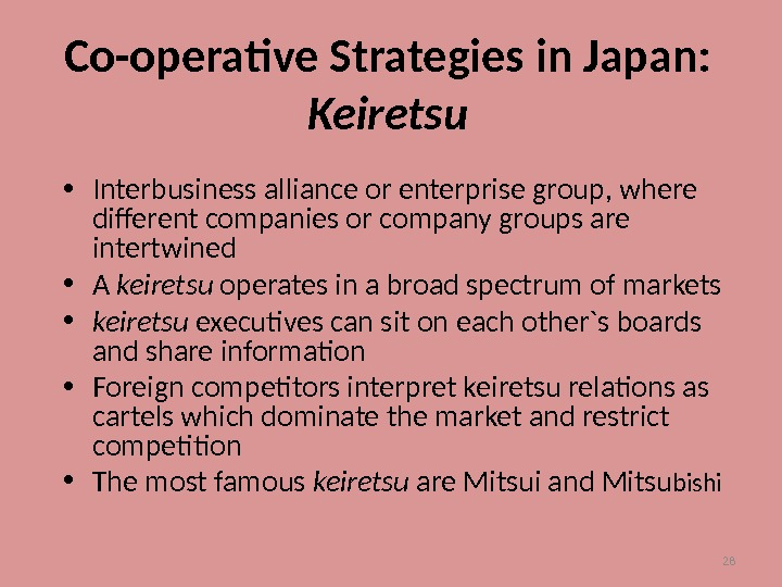 28 Co-operative Strategies in Japan: Keiretsu • Interbusiness alliance or enterprise group, where different companies or
