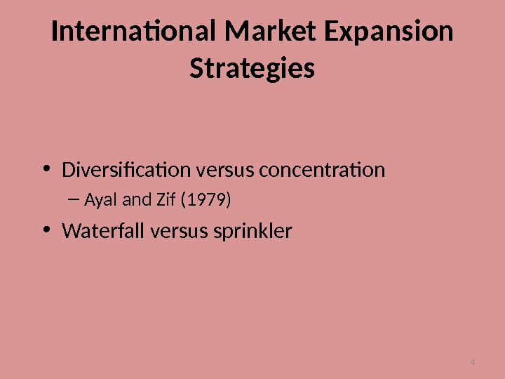4 International Market Expansion Strategies • Diversification versus concentration – Ayal and Zif (1979) • Waterfall
