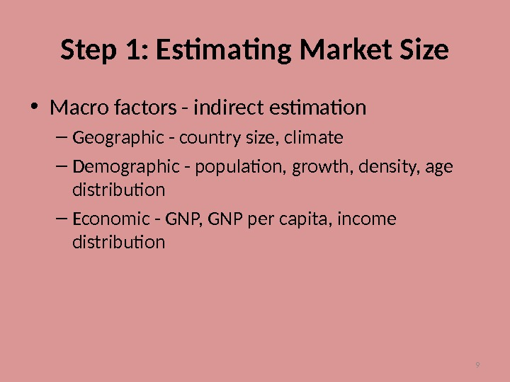 9 Step 1: Estimating Market Size • Macro factors - indirect estimation – Geographic - country