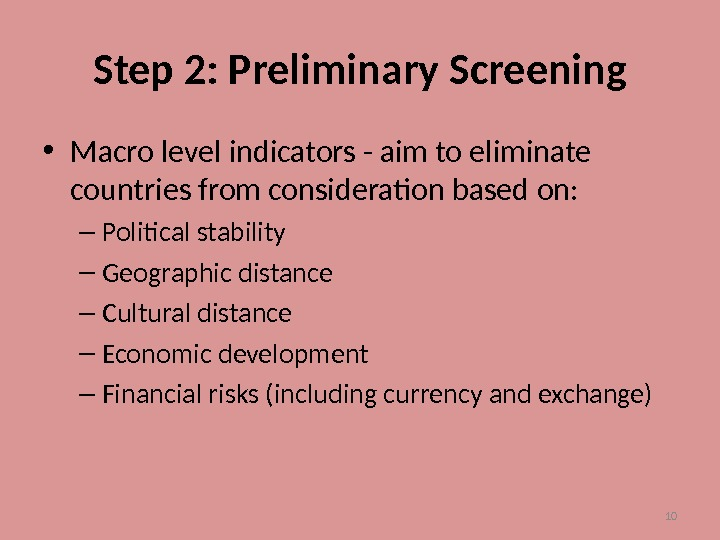 10 Step 2: Preliminary Screening • Macro level indicators - aim to eliminate countries from consideration