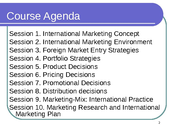 Course Agenda Session 1. International Marketing Concept Session 2. International Marketing Environment Session 3. Foreign Market