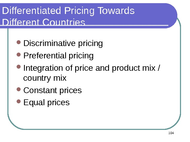Differentiated Pricing Towards Different Countries Discriminative pricing Preferential pricing  Integration of price and product mix