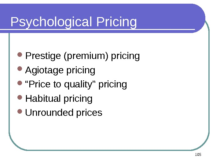 "Psychological Pricing Prestige (premium) pricing Agiotage pricing "" Price to quality"" pricing  Habitual pricing"