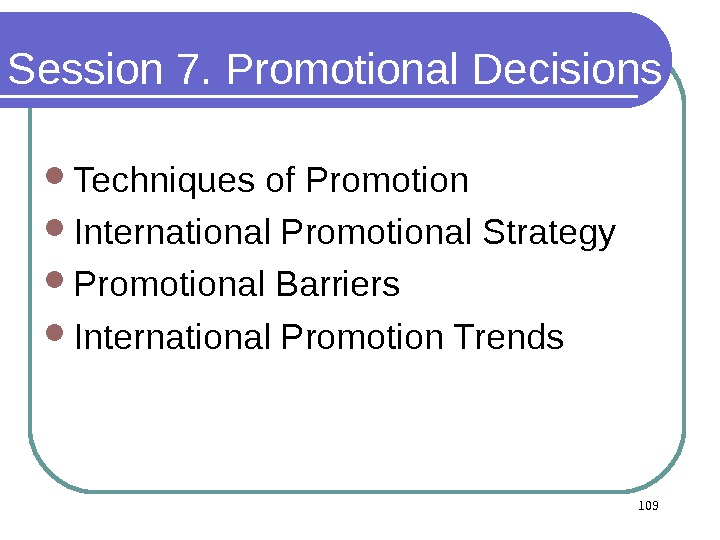 Session 7. Promotional Decisions Techniques of Promotion  International Promotional Strategy Promotional Barriers International Promotion Trends