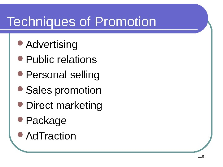 110 Techniques of Promotion Advertising Public relations Personal selling Sales promotion Direct marketing Package  Ad.