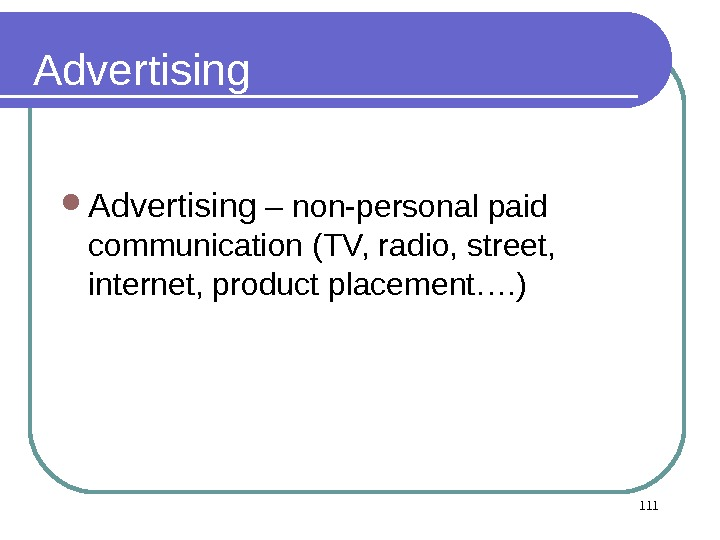 Advertising – non-personal paid communication (TV, radio, street,  internet, product placement…. ) 111