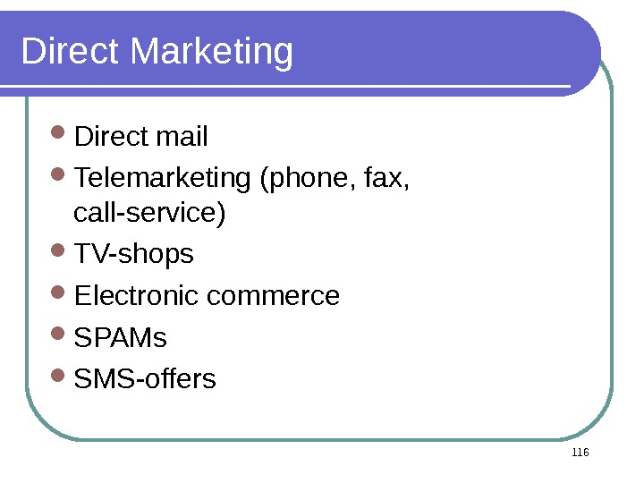 Direct Marketing Direct mail Telemarketing (phone, fax,  call-service) TV-shops Electronic commerce SPAMs SMS-offers 116
