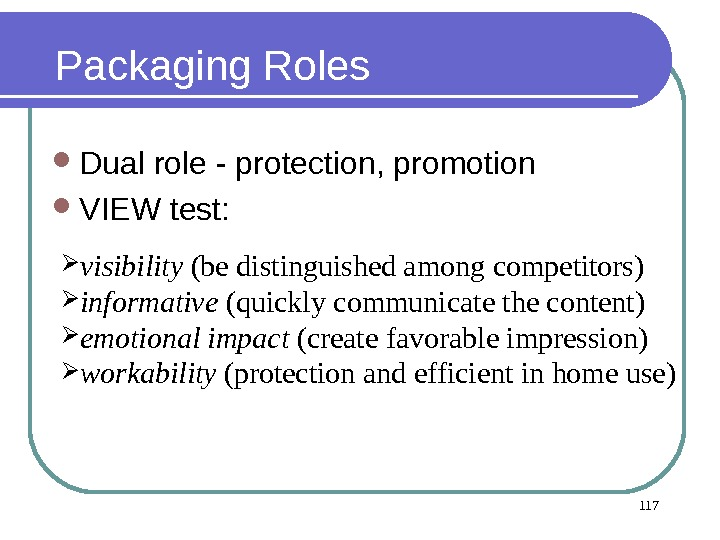 117 Packaging Roles Dual role - protection, promotion VIEW test:  visibility (be distinguished among competitors)