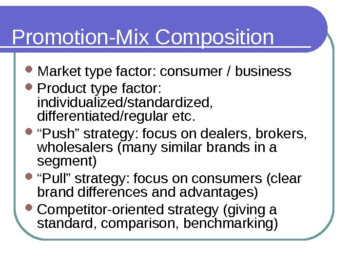 Promotion-Mix Composition Market type factor: consumer / business Product type factor:  individualized/standardized,  differentiated/regular etc.