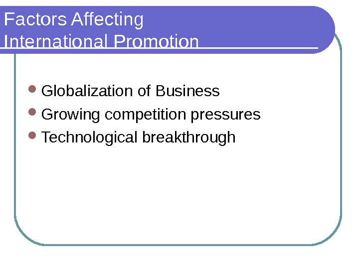 Factors Affecting International Promotion Globalization of Business Growing competition pressures Technological breakthrough