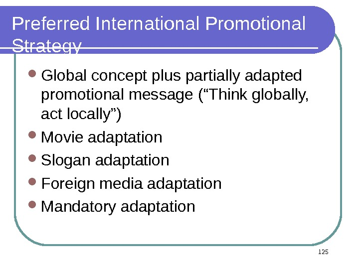 "Preferred International Promotional Strategy Global concept plus partially adapted promotional message (""Think globally,  act locally"")"