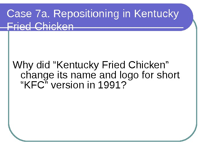 "Case 7 a. Repositioning in Kentucky Fried Chicken Why did ""Kentucky Fried Chicken"" change its name"