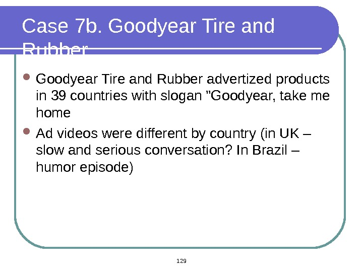 Case 7 b. Goodyear Tire and Rubber advertized products in 39 countries with slogan Goodyear, take
