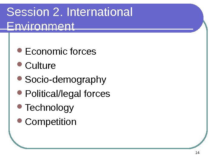 14 Session 2. International Environment Economic forces Culture Socio-demography Political/legal forces Technology Competition