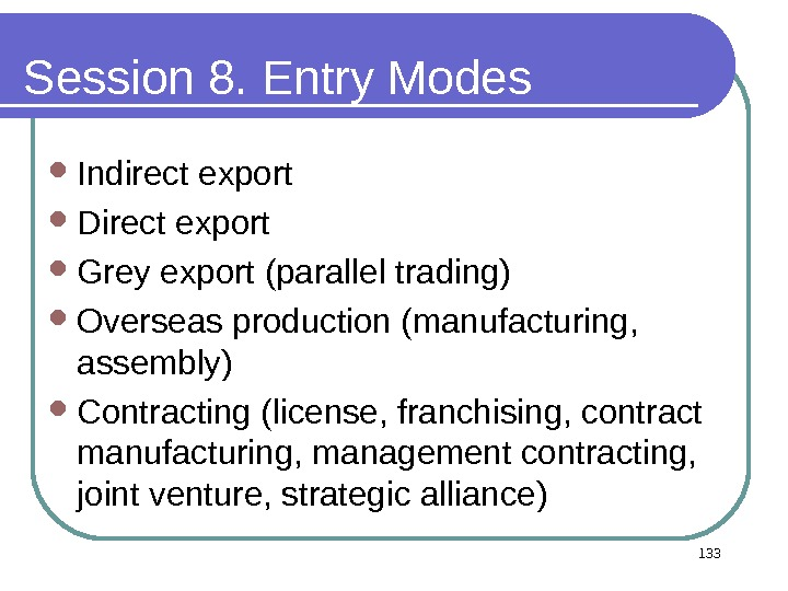 Session 8. Entry Modes  Indirect export Direct export Grey export (parallel trading) Overseas production (manufacturing,