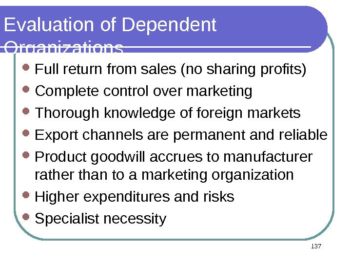137 Evaluation of Dependent Organizations Full return from sales (no sharing profits) Complete control over marketing