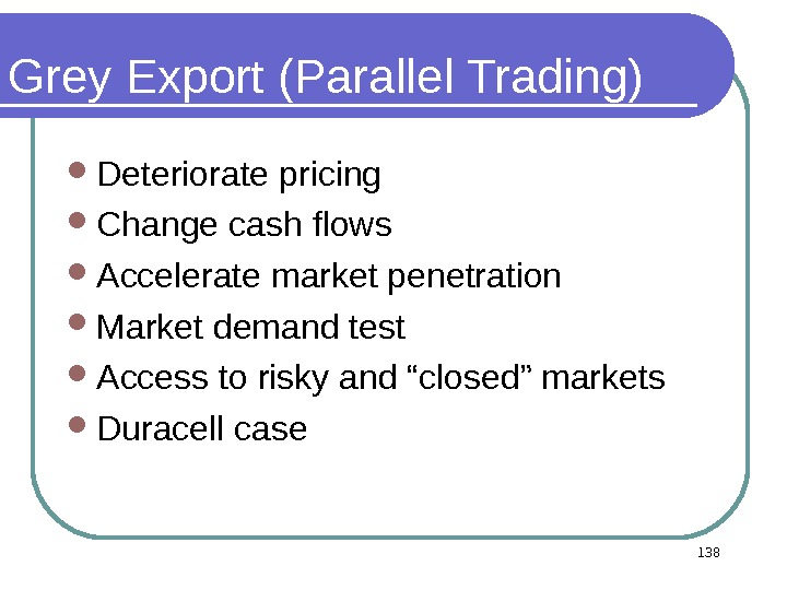 Grey Export (Parallel Trading) Deteriorate pricing Change cash flows Accelerate market penetration Market demand test Access