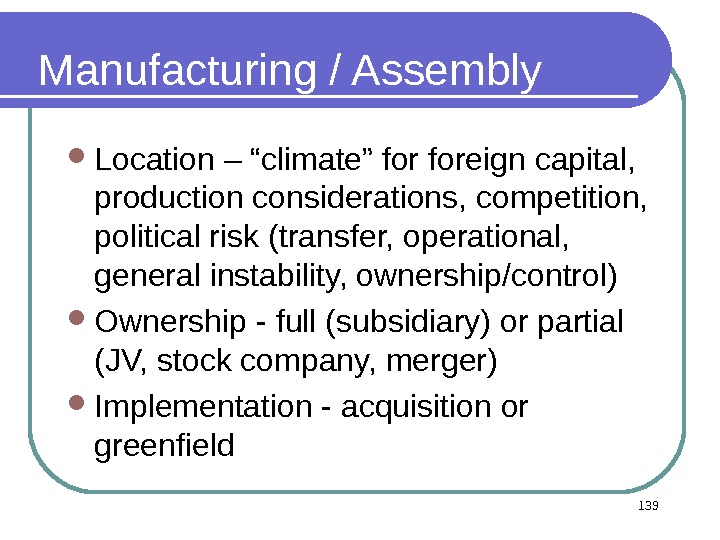 "139 Manufacturing / Assembly Location – ""climate"" foreign capital,  production considerations, competition,  political risk"