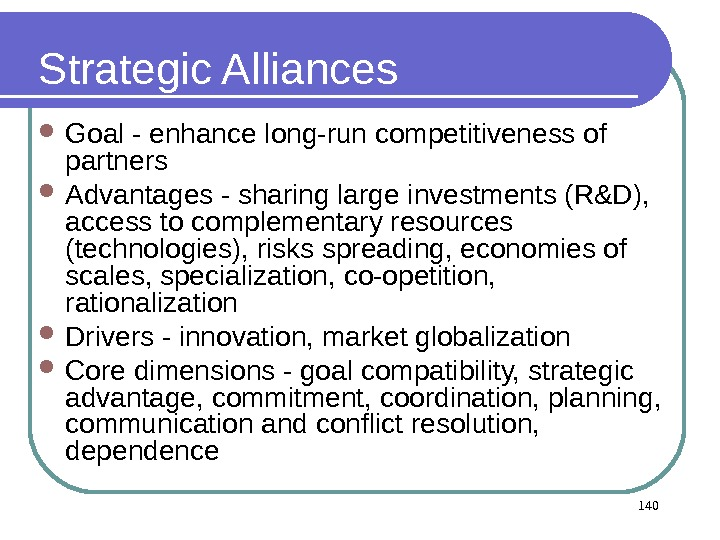 140 Strategic Alliances Goal - enhance long-run competitiveness of partners Advantages - sharing large investments (R&D),