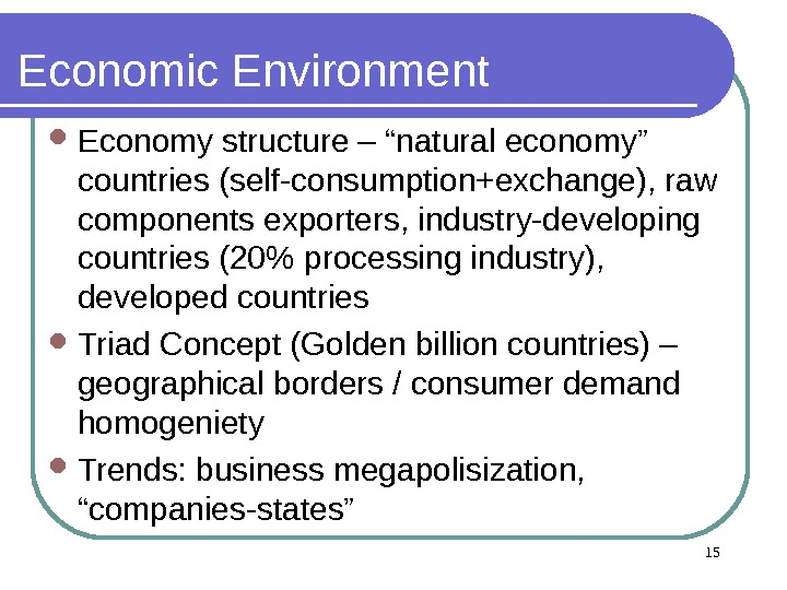 "15 Economic Environment  Economy structure – ""natural economy"" countries (self-consumption+exchange), raw components exporters, industry-developing countries"