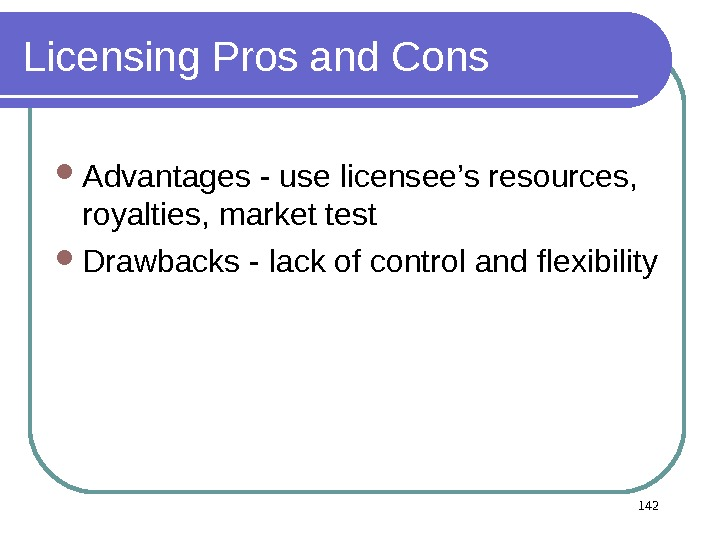 Licensing Pros and Cons Advantages - use licensee's resources,  royalties, market test Drawbacks - lack