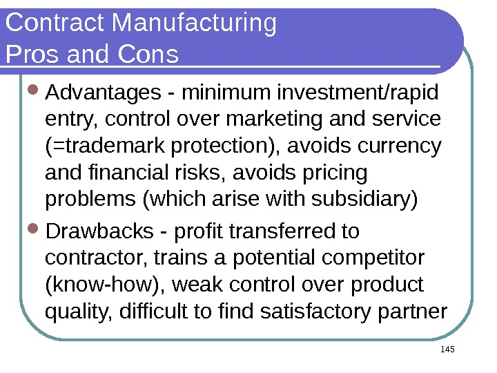 145 Contract Manufacturing Pros and Cons Advantages - minimum investment/rapid entry, control over marketing and service