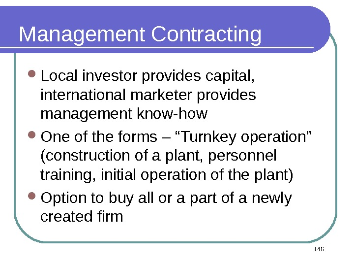 146 Management Contracting  Local investor provides capital,  international marketer provides management know-how One of