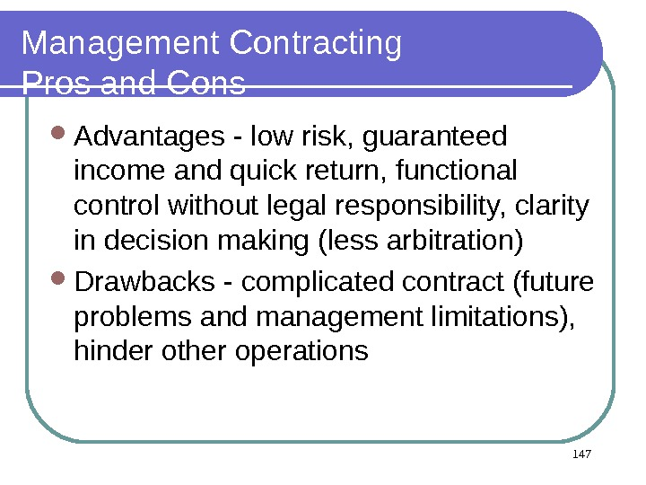 147 Management Contracting Pros and Cons Advantages - low risk, guaranteed income and quick return, functional