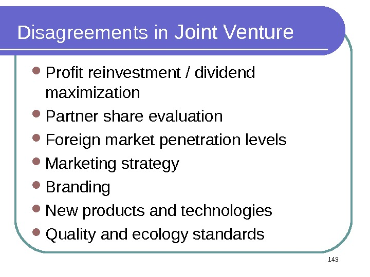 Disagreements in Joint Venture Profit reinvestment / dividend maximization Partner share evaluation Foreign market penetration levels