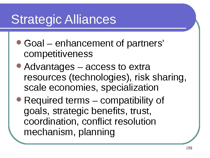150 Strategic Alliances Goal – enhancement of partners' competitiveness Advantages – access to extra resources (technologies),