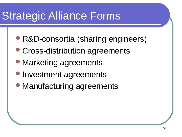 Strategic Alliance Forms R&D-consortia (sharing engineers)  Cross-distribution agreements Marketing agreements Investment agreements Manufacturing agreements 151
