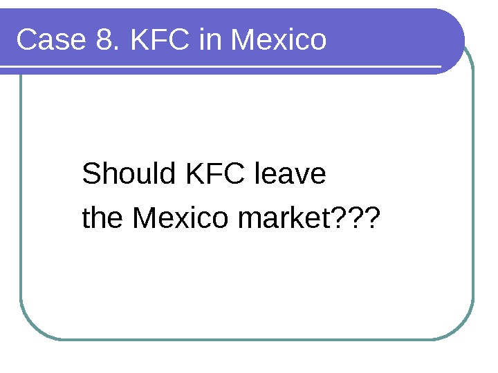 Case 8. KFC in Mexico Should KFC leave the Mexico market? ? ?